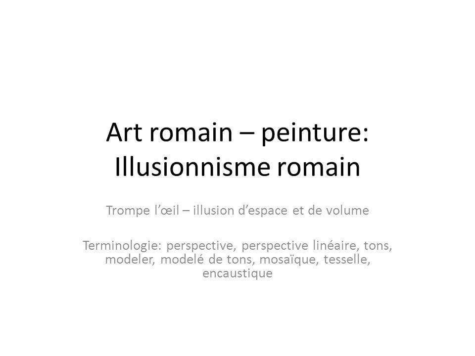 Art romain – peinture: Illusionnisme romain Trompe lœil – illusion despace et de volume Terminologie: perspective, perspective linéaire, tons, modeler, modelé de tons, mosaïque, tesselle, encaustique