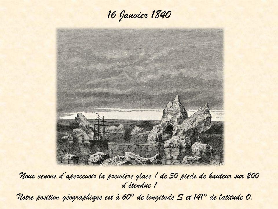 16 Janvier 1840 Nous venons dapercevoir la première glace ! de 50 pieds de hauteur sur 200 détendue ! Notre position géographique est à 60° de longitu