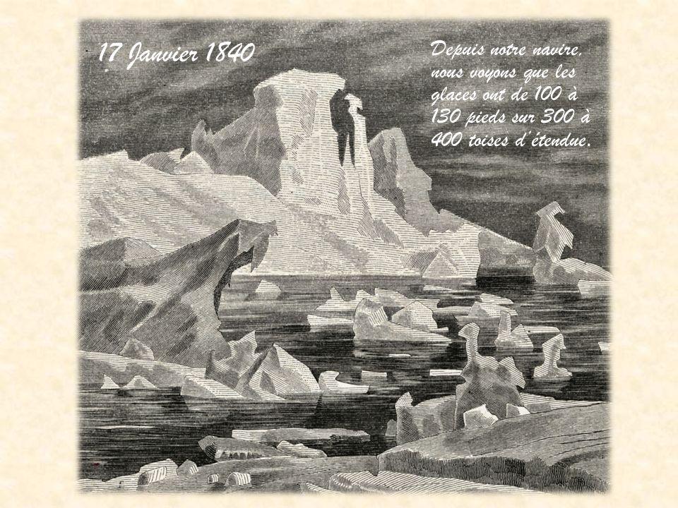 17 Janvier 1840 Depuis notre navire, nous voyons que les glaces ont de 100 à 130 pieds sur 300 à 400 toises détendue.
