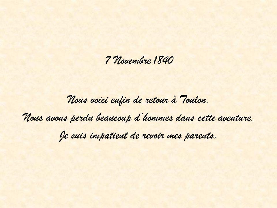 7 Novembre 1840 Nous voici enfin de retour à Toulon. Nous avons perdu beaucoup dhommes dans cette aventure. Je suis impatient de revoir mes parents.