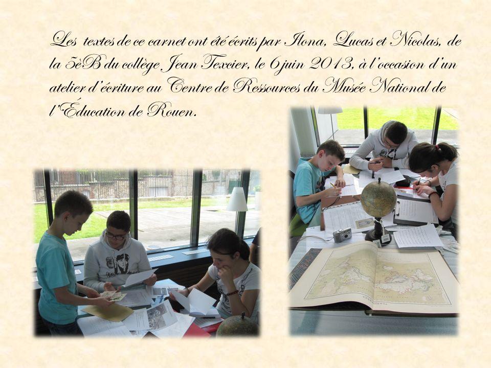 Les textes de ce carnet ont été écrits par Ilona, Lucas et Nicolas, de la 5èB du collège Jean Texcier, le 6 juin 2013, à loccasion dun atelier décritu