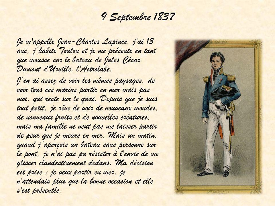 9 Septembre 1837 Je m'appelle Jean-Charles Lapince, j'ai 13 ans, jhabite Toulon et je me présente en tant que mousse sur le bateau de Jules César Dumo