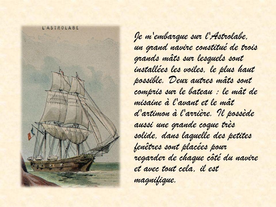 Je m'embarque sur l'Astrolabe, un grand navire constitué de trois grands mâts sur lesquels sont installées les voiles, le plus haut possible. Deux aut