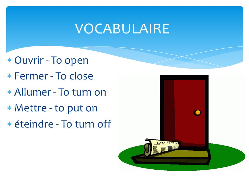 Ouvrir - To open Fermer - To close Allumer - To turn on Mettre - to put on éteindre - To turn off VOCABULAIRE