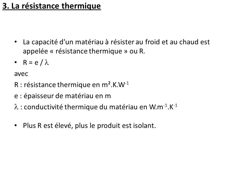 La capacité d'un matériau à résister au froid et au chaud est appelée « résistance thermique » ou R. R = e / avec R : résistance thermique en m².K.W -