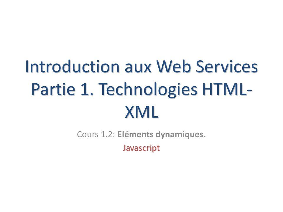 Introduction aux Web Services Partie 1. Technologies HTML- XML Cours 1.2: Eléments dynamiques.Javascript