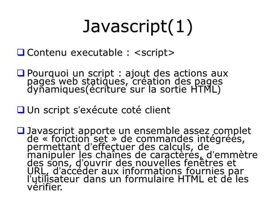 Javascript(1) Contenu executable : Contenu executable : Pourquoi un script : ajout des actions aux pages web statiques, création des pages dynamiques(