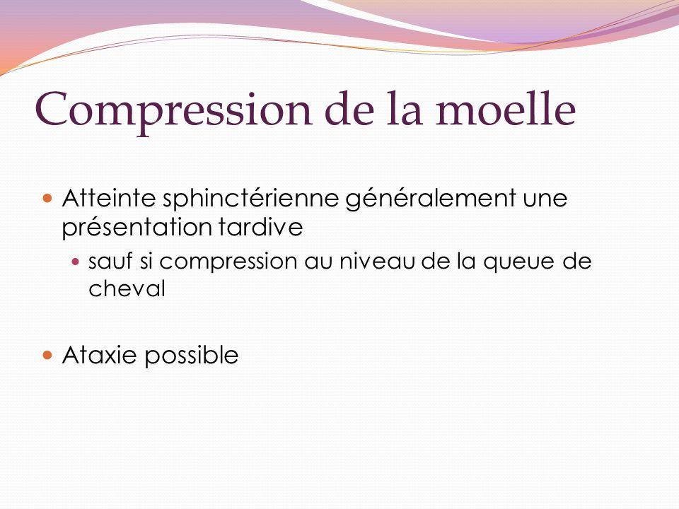 Compression de la moelle Atteinte sphinctérienne généralement une présentation tardive sauf si compression au niveau de la queue de cheval Ataxie possible