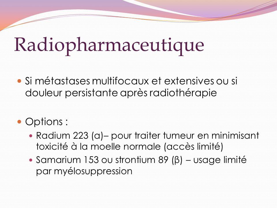 Radiopharmaceutique Si métastases multifocaux et extensives ou si douleur persistante après radiothérapie Options : Radium 223 (α)– pour traiter tumeur en minimisant toxicité à la moelle normale (accès limité) Samarium 153 ou strontium 89 (β) – usage limité par myélosuppression
