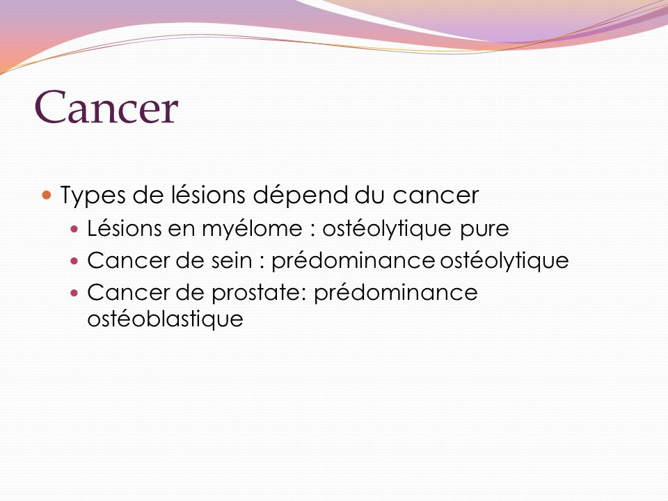 Cancer Types de lésions dépend du cancer Lésions en myélome : ostéolytique pure Cancer de sein : prédominance ostéolytique Cancer de prostate: prédominance ostéoblastique
