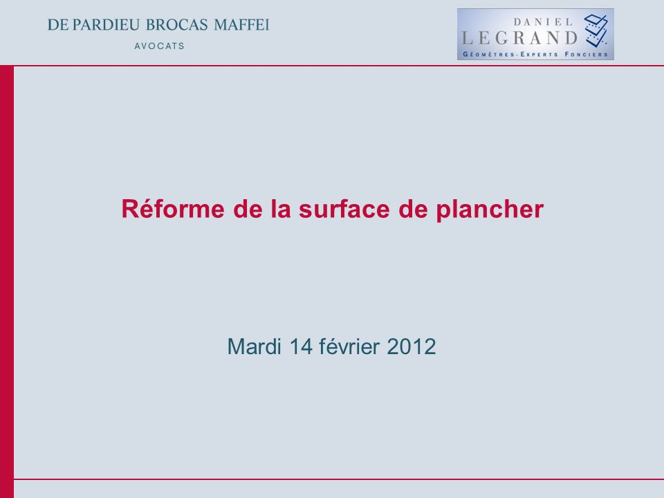 © De Pardieu Brocas Maffei A.A.R.P.I. Réforme de la surface de plancher Mardi 14 février 2012