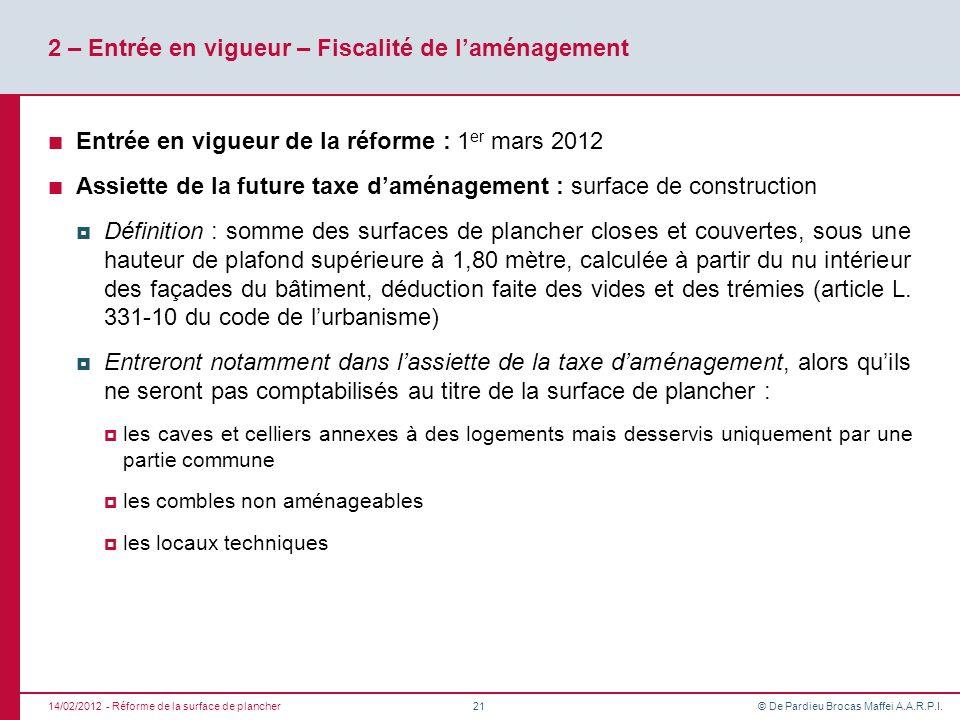 © De Pardieu Brocas Maffei A.A.R.P.I. 2 – Entrée en vigueur – Fiscalité de laménagement Entrée en vigueur de la réforme : 1 er mars 2012 Assiette de l