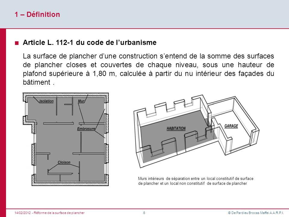 © De Pardieu Brocas Maffei A.A.R.P.I. 1 – Définition Article L. 112-1 du code de lurbanisme La surface de plancher dune construction sentend de la som