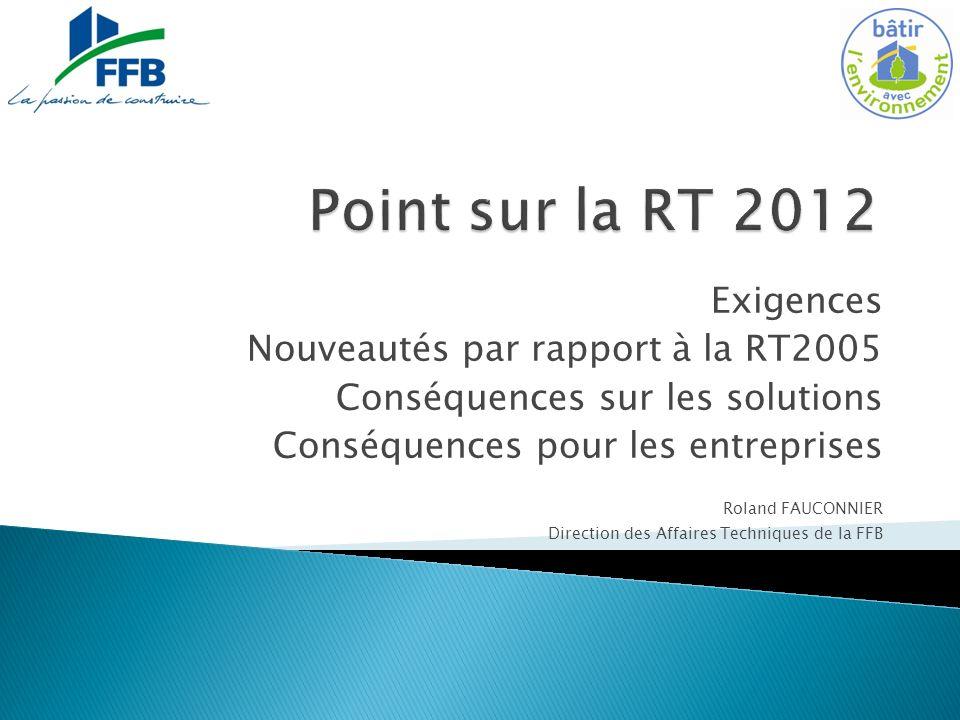 Exigences Nouveautés par rapport à la RT2005 Conséquences sur les solutions Conséquences pour les entreprises Roland FAUCONNIER Direction des Affaires Techniques de la FFB