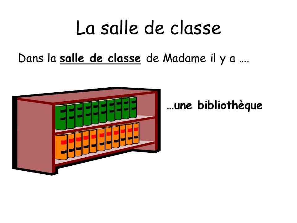 La salle de classe Dans la salle de classe de Madame il y a …. …une bibliothèque