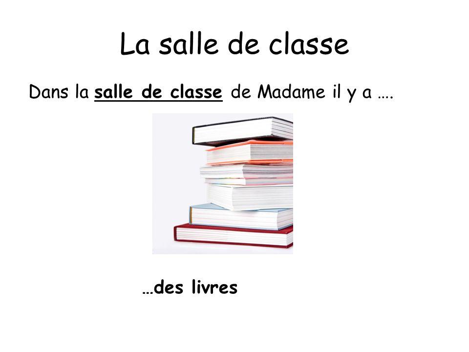 La salle de classe Dans la salle de classe de Madame il y a …. …des livres