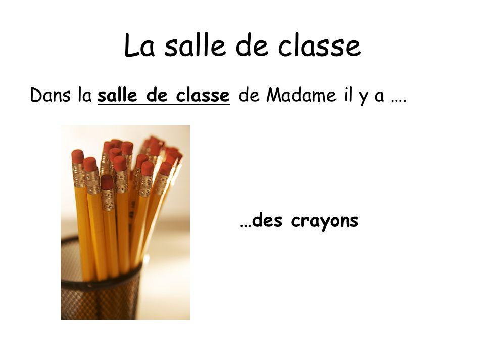 La salle de classe Dans la salle de classe de Madame il y a …. …des crayons