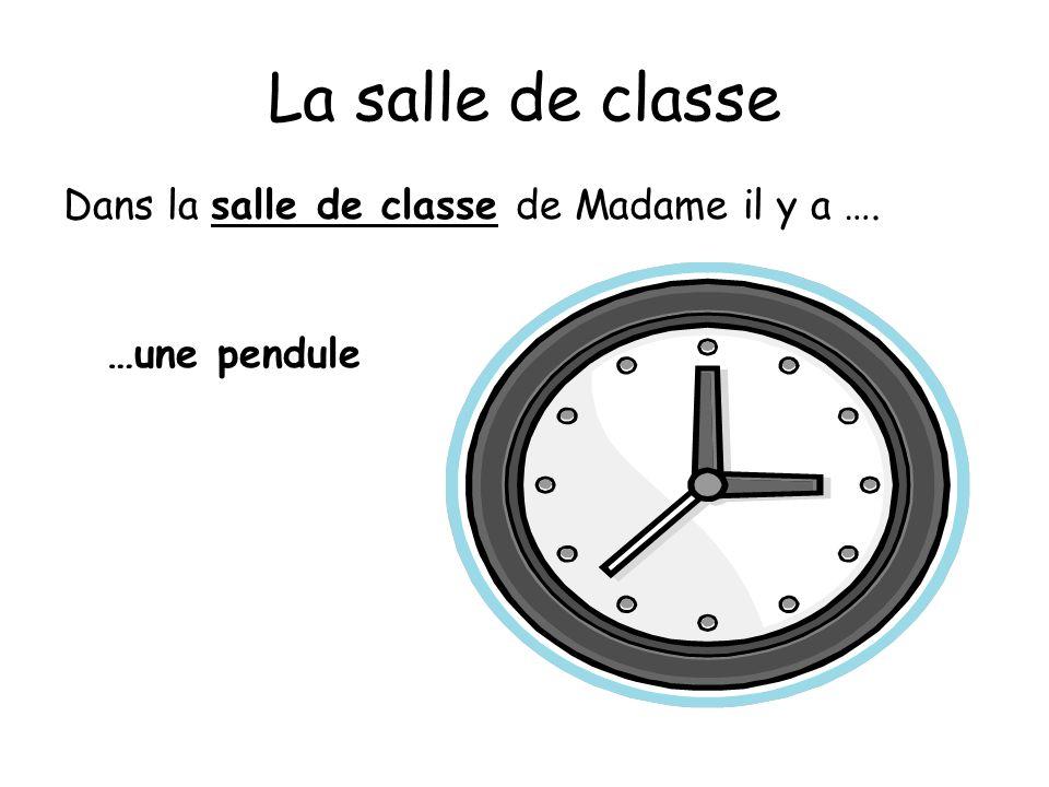 La salle de classe Dans la salle de classe de Madame il y a …. …une pendule