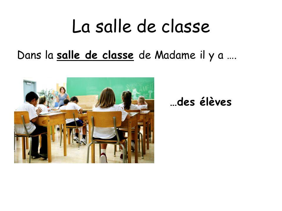 La salle de classe Dans la salle de classe de Madame il y a …. …des élèves