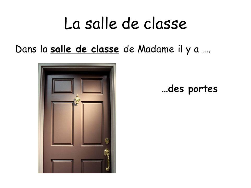 La salle de classe Dans la salle de classe de Madame il y a …. …des portes