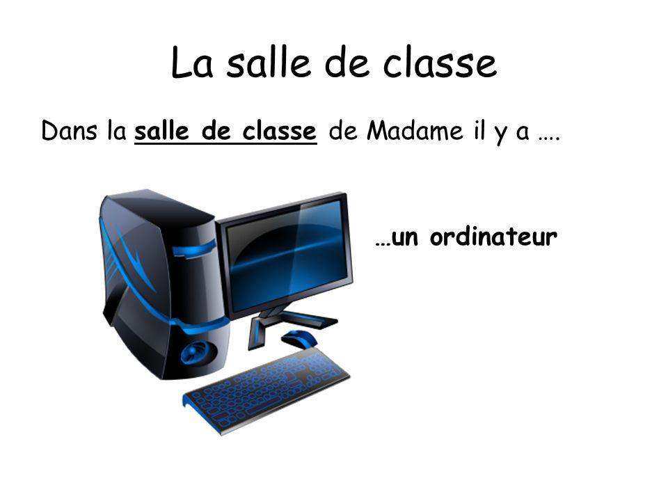 La salle de classe Dans la salle de classe de Madame il y a …. …un ordinateur
