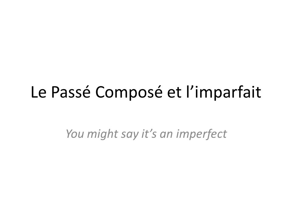 Le Passé Composé et limparfait You might say its an imperfect
