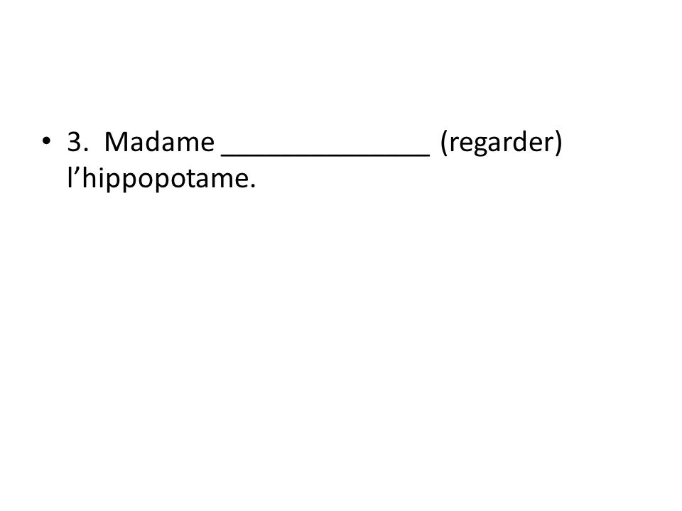 3. Madame ______________ (regarder) lhippopotame.