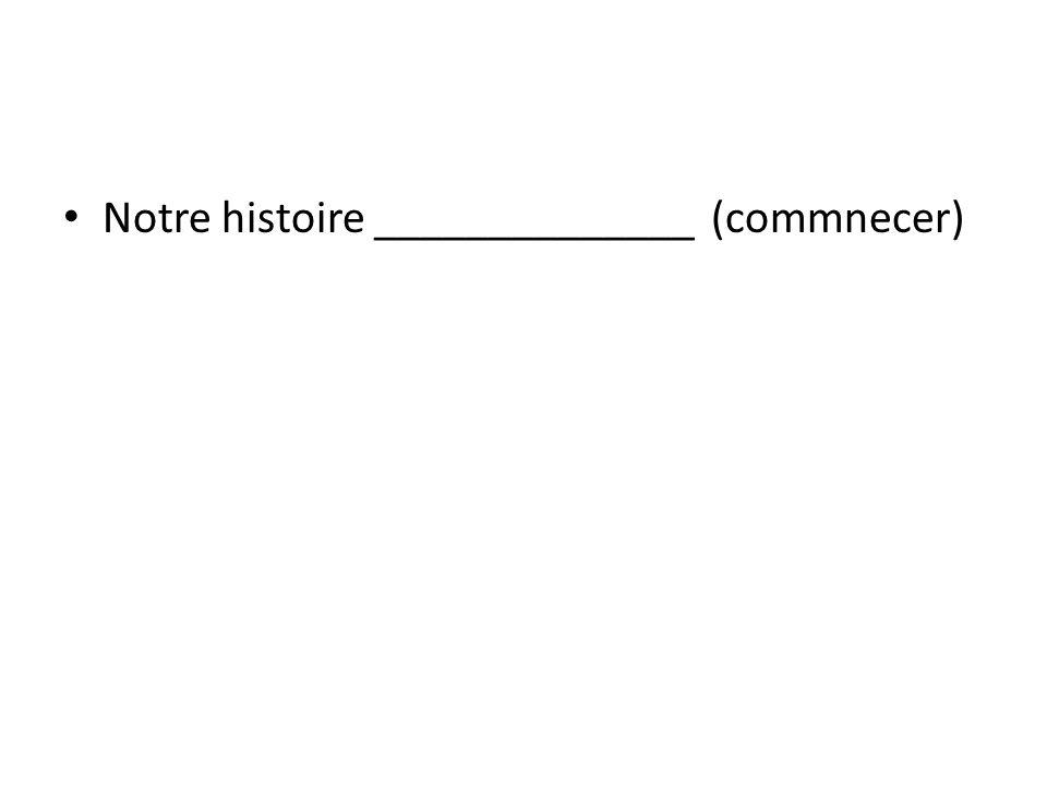 Notre histoire ______________ (commnecer)