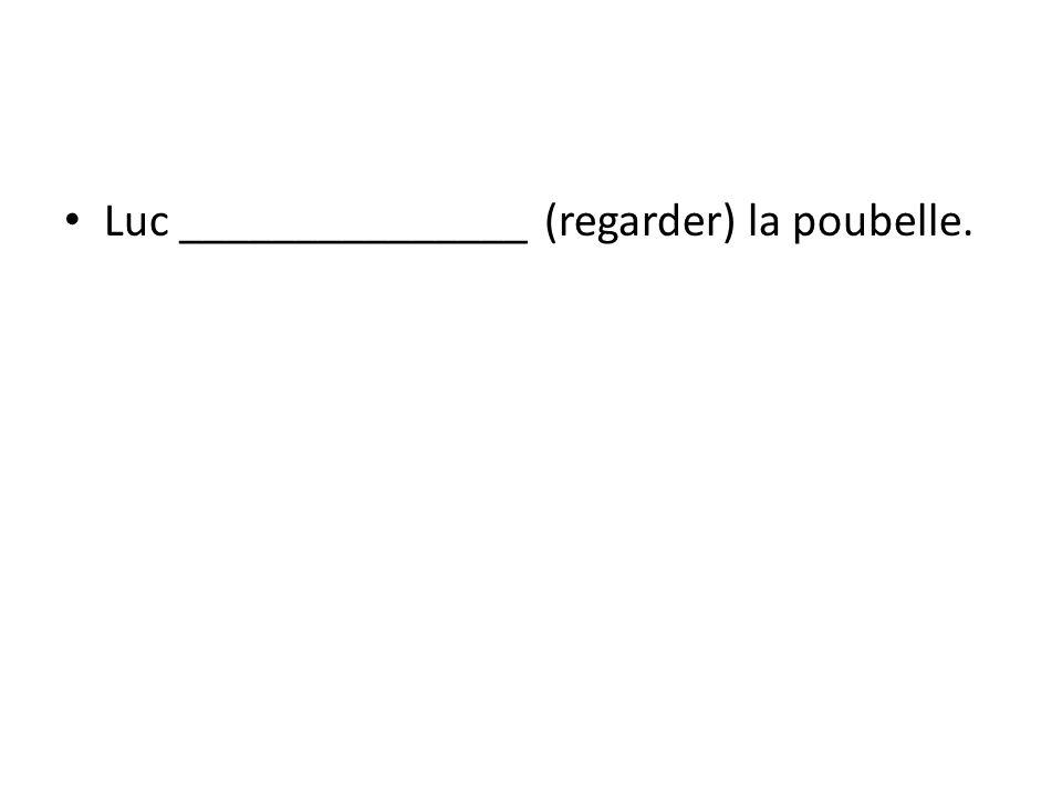 Luc _______________ (regarder) la poubelle.