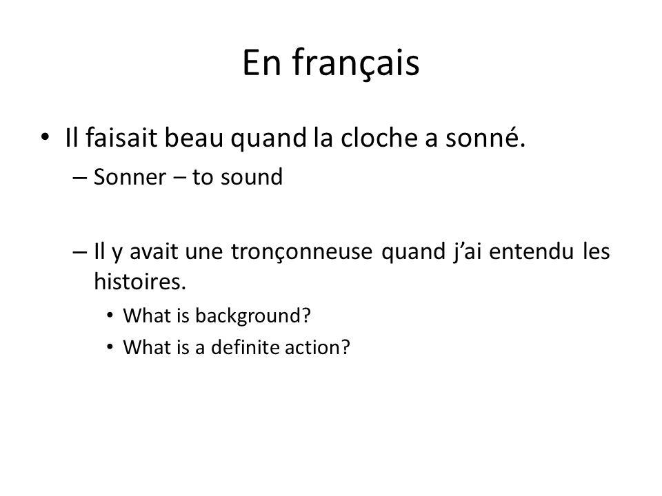 En français Il faisait beau quand la cloche a sonné. – Sonner – to sound – Il y avait une tronçonneuse quand jai entendu les histoires. What is backgr