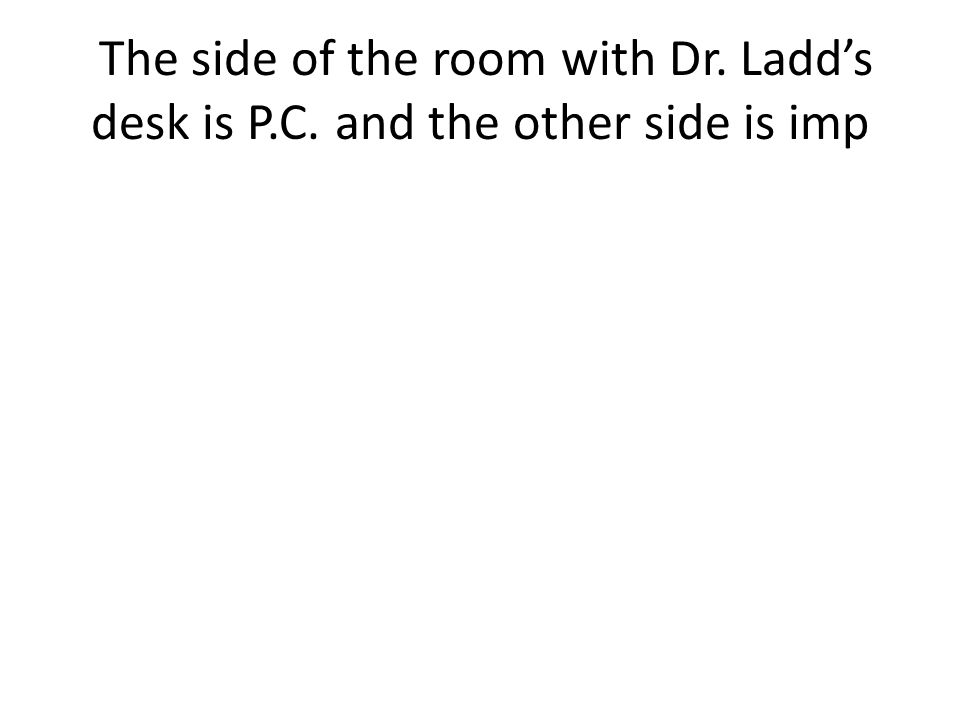 The side of the room with Dr. Ladds desk is P.C. and the other side is imp