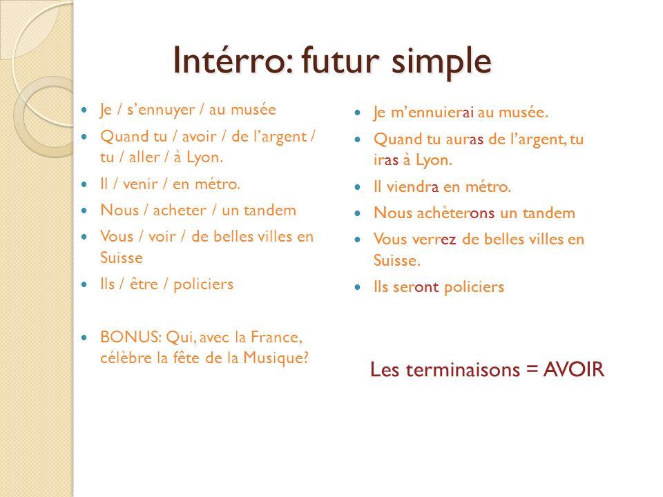 Intérro: futur simple Je / sennuyer / au musée Quand tu / avoir / de largent / tu / aller / à Lyon. Il / venir / en métro. Nous / acheter / un tandem