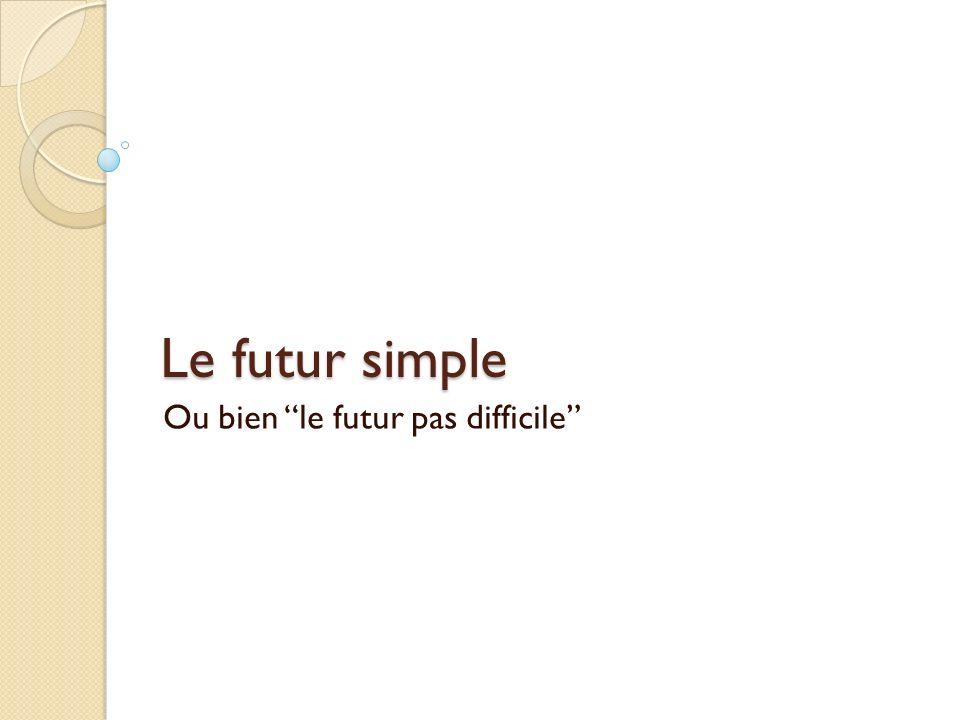 Le futur simple Ou bien le futur pas difficile
