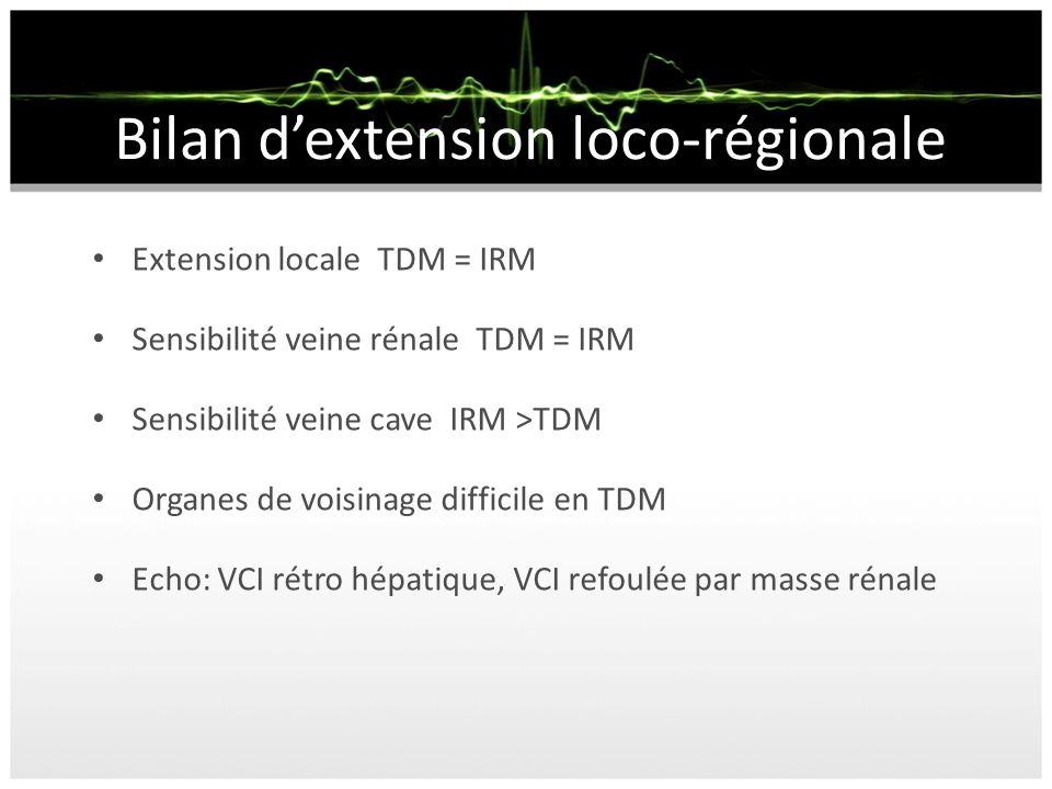 Bilan dextension loco-régionale Extension locale TDM = IRM Sensibilité veine rénale TDM = IRM Sensibilité veine cave IRM >TDM Organes de voisinage dif