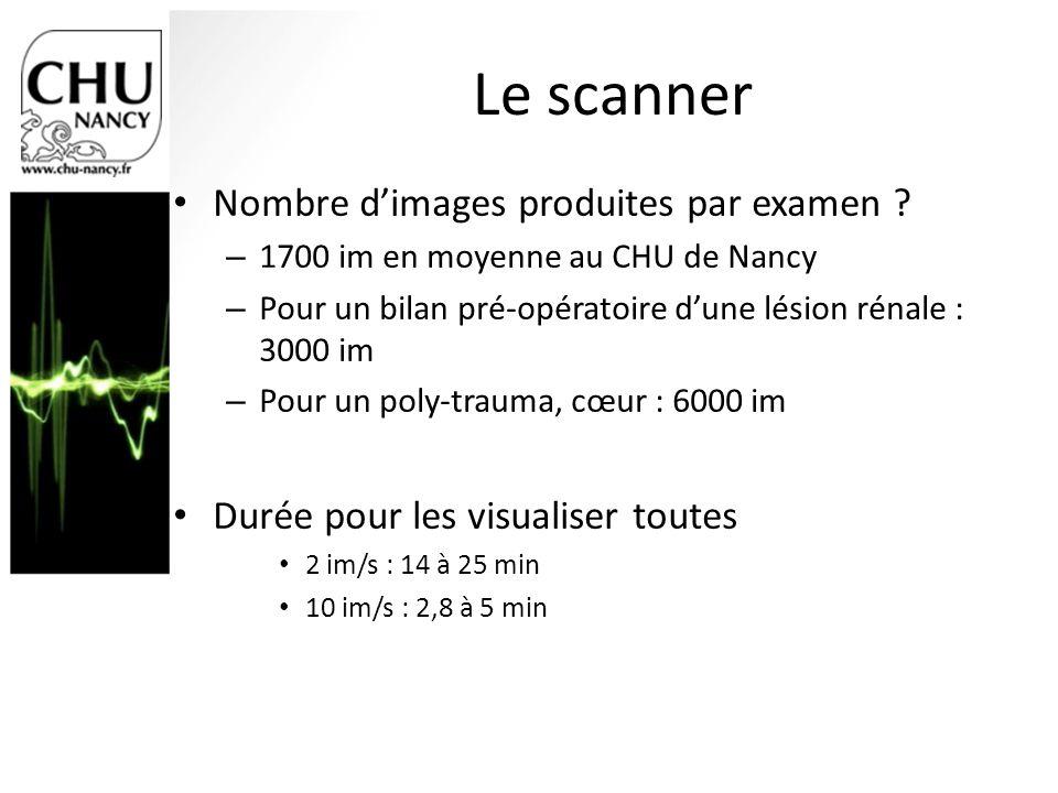 Le scanner Nombre dimages produites par examen ? – 1700 im en moyenne au CHU de Nancy – Pour un bilan pré-opératoire dune lésion rénale : 3000 im – Po