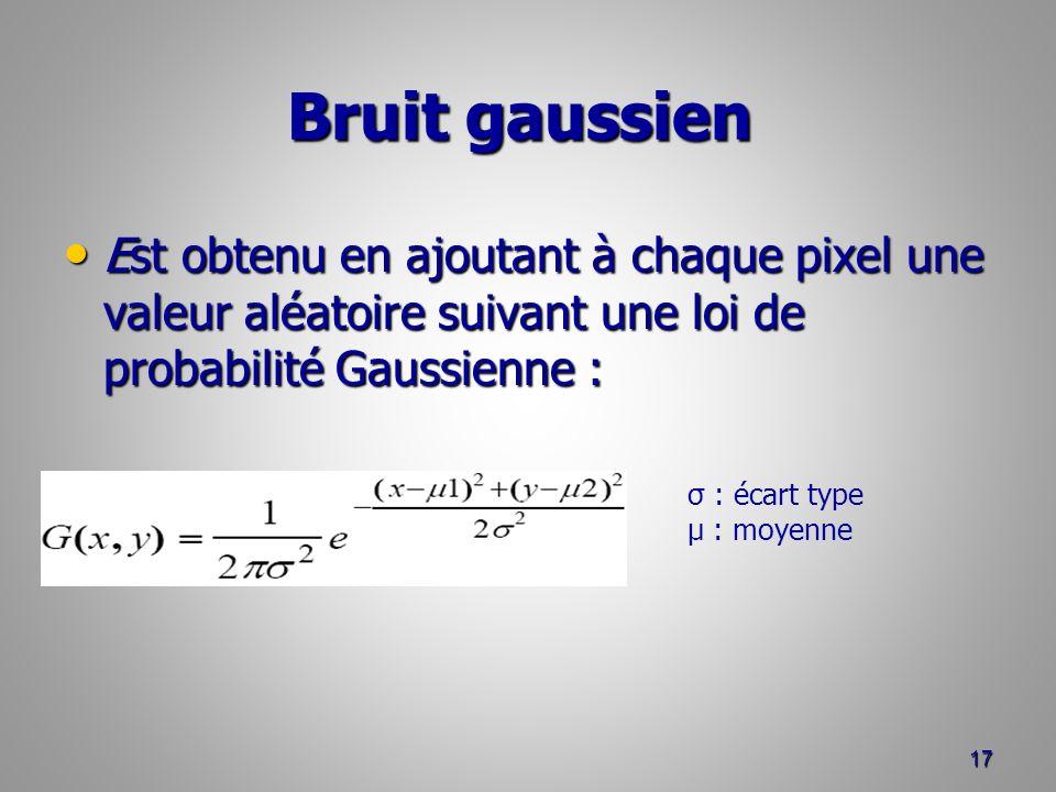 Bruit gaussien Bruit gaussien Est obtenu en ajoutant à chaque pixel une valeur aléatoire suivant une loi de probabilité Gaussienne : Est obtenu en ajo