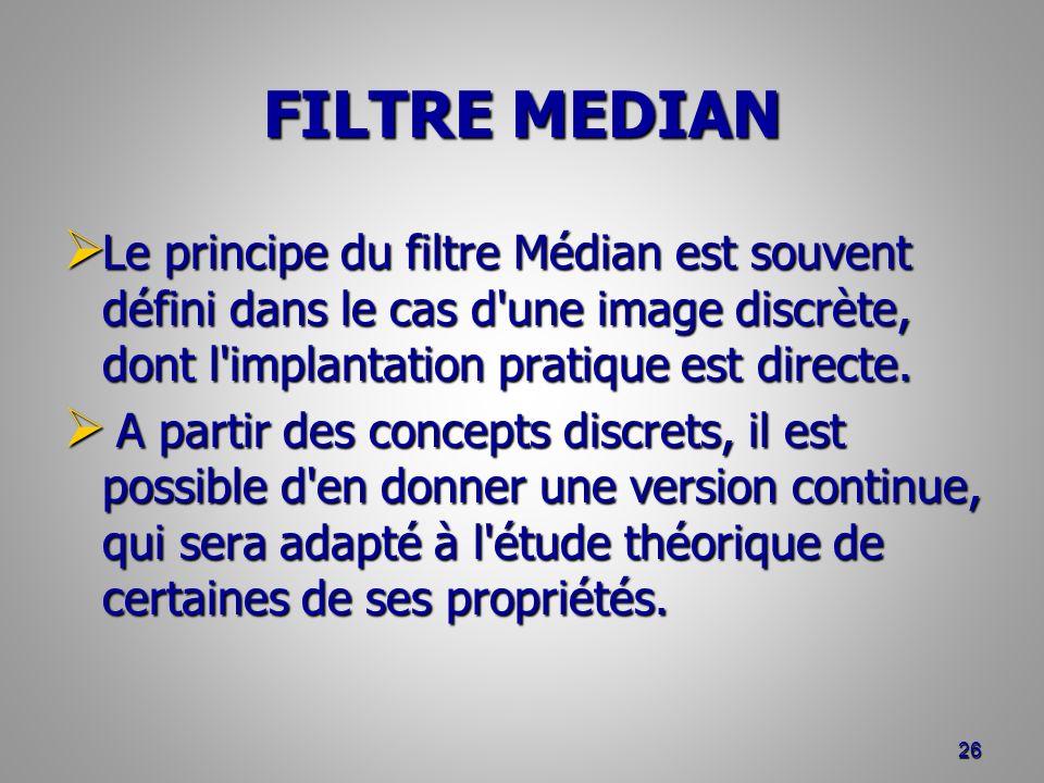 FILTRE MEDIAN Le principe du filtre Médian est souvent défini dans le cas d'une image discrète, dont l'implantation pratique est directe. Le principe