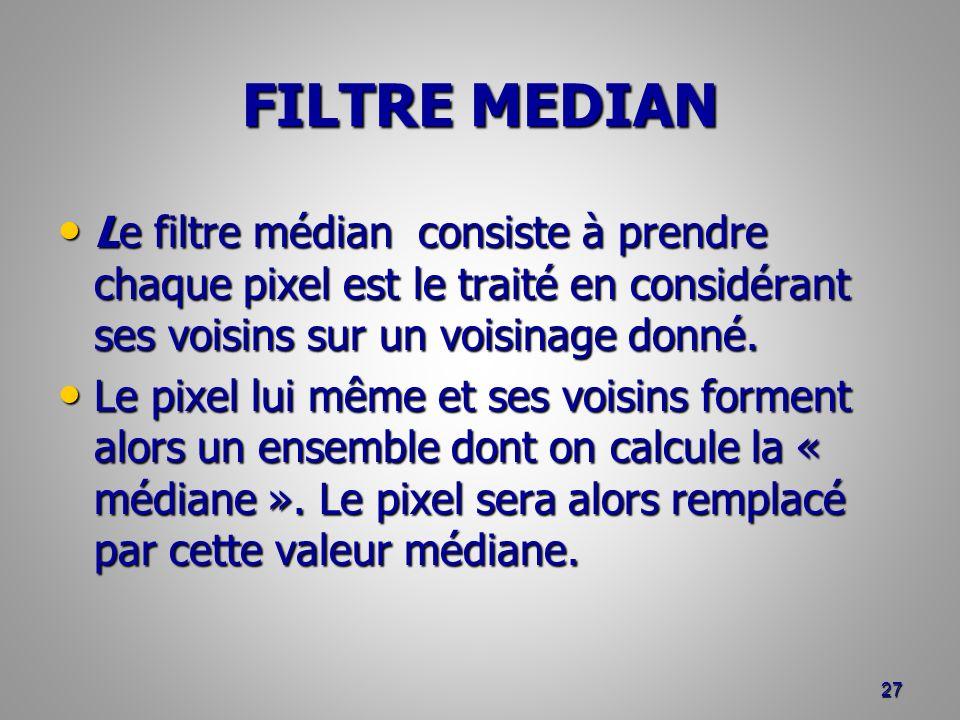 FILTRE MEDIAN Le filtre médian consiste à prendre chaque pixel est le traité en considérant ses voisins sur un voisinage donné. Le filtre médian consi