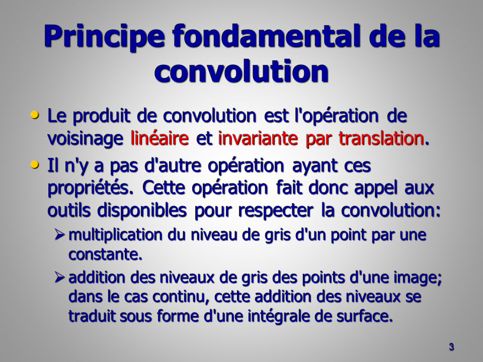 Principe fondamental de la convolution Le produit de convolution est l'opération de voisinage linéaire et invariante par translation. Le produit de co