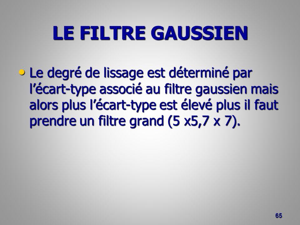 LE FILTRE GAUSSIEN Le degré de lissage est déterminé par lécart-type associé au filtre gaussien mais alors plus lécart-type est élevé plus il faut pre