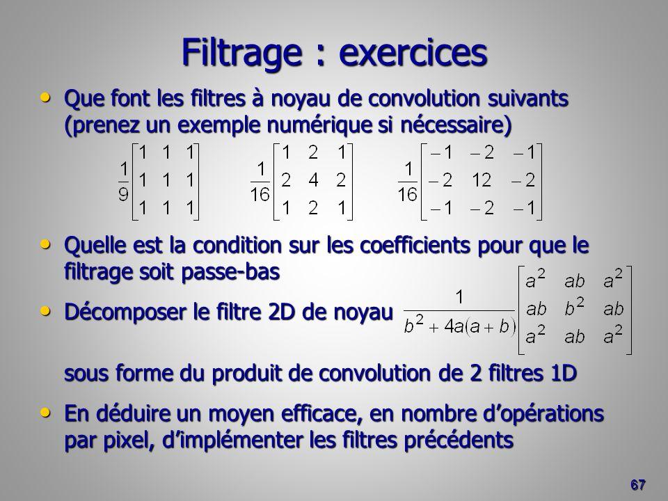 Filtrage : exercices Que font les filtres à noyau de convolution suivants (prenez un exemple numérique si nécessaire) Que font les filtres à noyau de