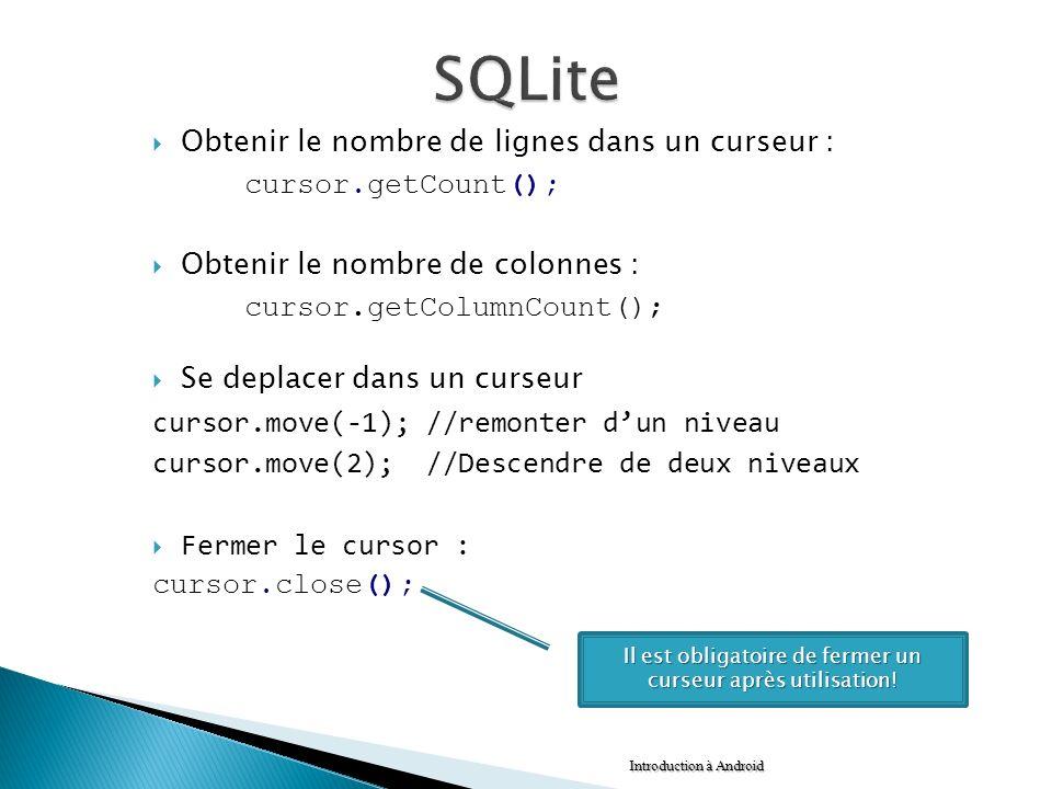 Obtenir le nombre de lignes dans un curseur : cursor.getCount(); Obtenir le nombre de colonnes : cursor.getColumnCount(); Se deplacer dans un curseur