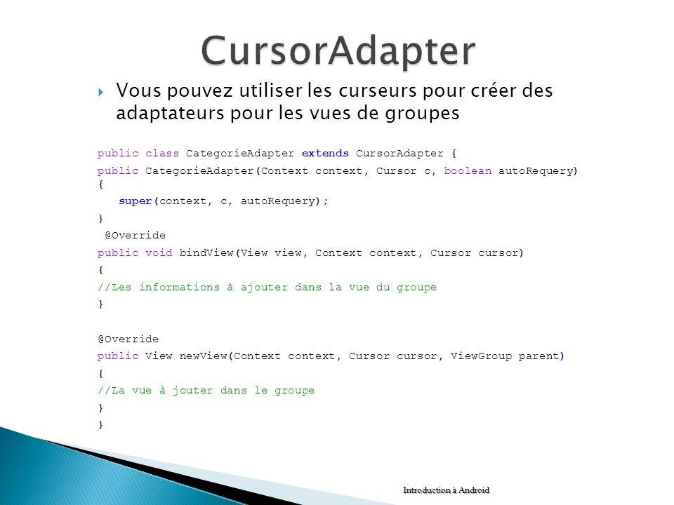 Vous pouvez utiliser les curseurs pour créer des adaptateurs pour les vues de groupes public class CategorieAdapter extends CursorAdapter { public Cat