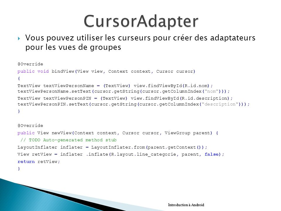 Vous pouvez utiliser les curseurs pour créer des adaptateurs pour les vues de groupes @Override public void bindView(View view, Context context, Curso