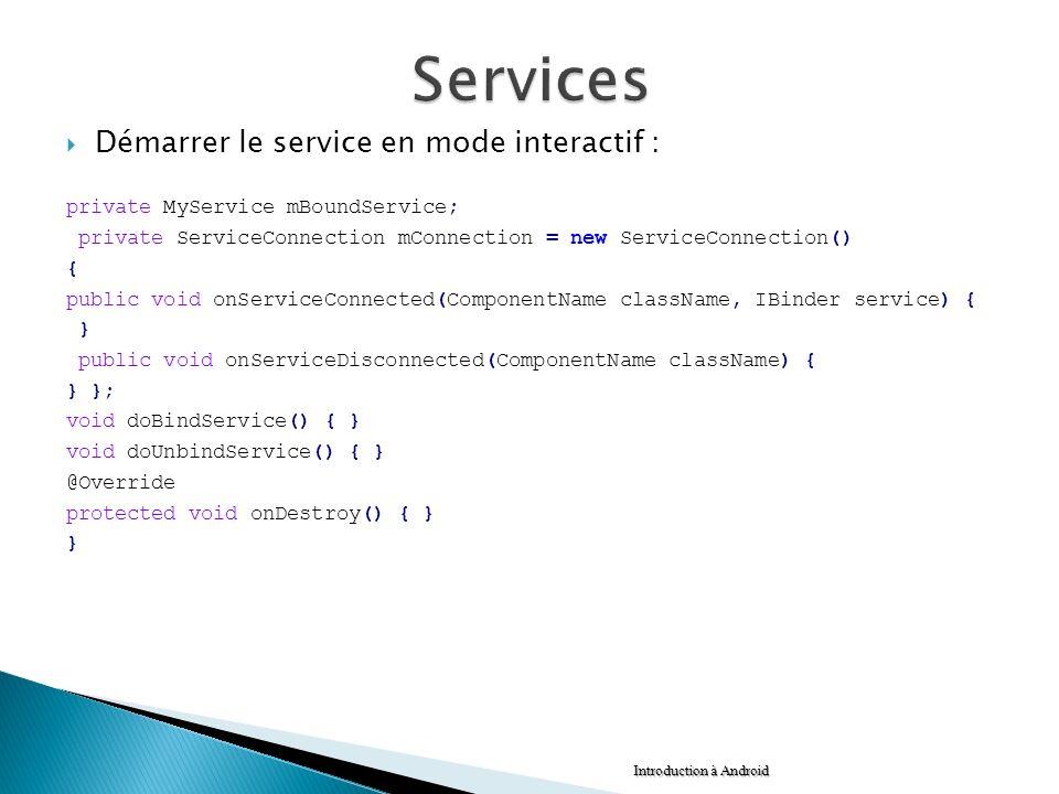 Démarrer le service en mode interactif : private MyService mBoundService; private ServiceConnection mConnection = new ServiceConnection() { public voi