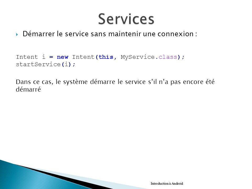 Démarrer le service sans maintenir une connexion : Intent i = new Intent(this, MyService.class); startService(i); Dans ce cas, le système démarre le s