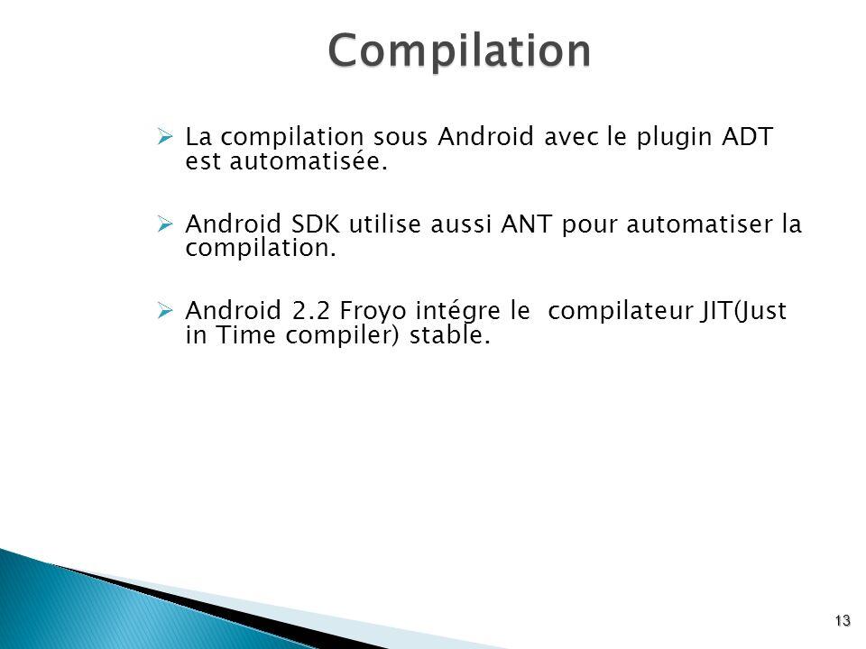 Compilation 13 La compilation sous Android avec le plugin ADT est automatisée. Android SDK utilise aussi ANT pour automatiser la compilation. Android