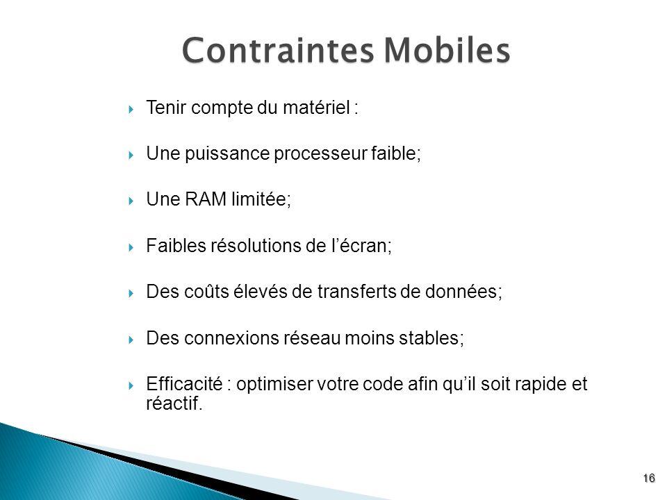 Contraintes Mobiles 16 Tenir compte du matériel : Une puissance processeur faible; Une RAM limitée; Faibles résolutions de lécran; Des coûts élevés de