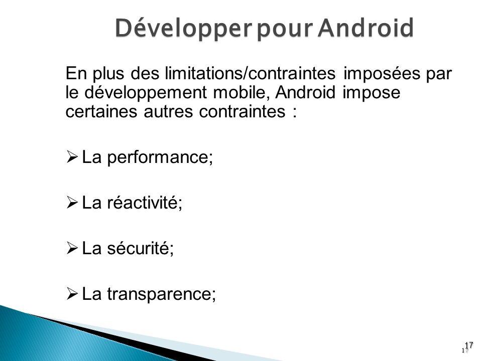 Développer pour Android 17 En plus des limitations/contraintes imposées par le développement mobile, Android impose certaines autres contraintes : La