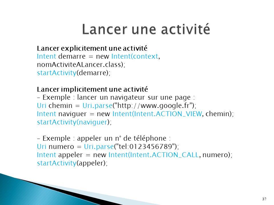 Lancer explicitement une activité Intent demarre = new Intent(context, nomActiviteALancer.class); startActivity(demarre); Lancer implicitement une act